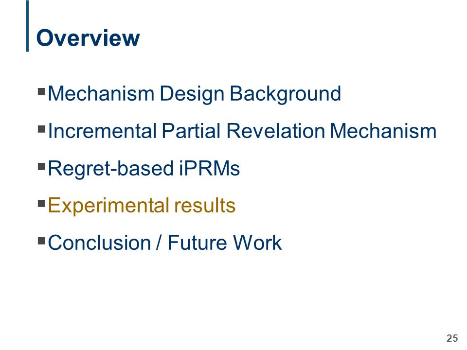 25 Overview  Mechanism Design Background  Incremental Partial Revelation Mechanism  Regret-based iPRMs  Experimental results  Conclusion / Future Work