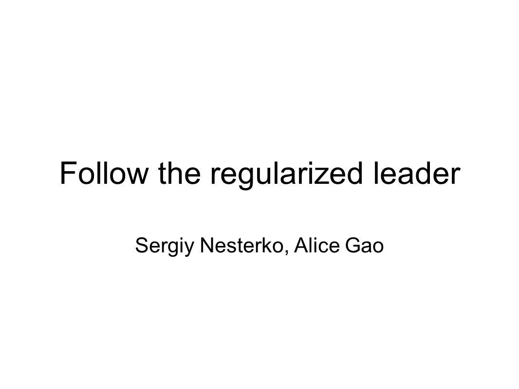 Follow the regularized leader Sergiy Nesterko, Alice Gao