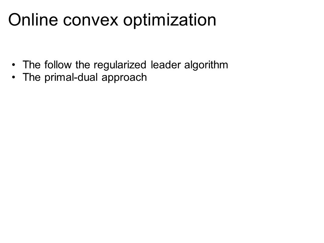 Online convex optimization The follow the regularized leader algorithm The primal-dual approach