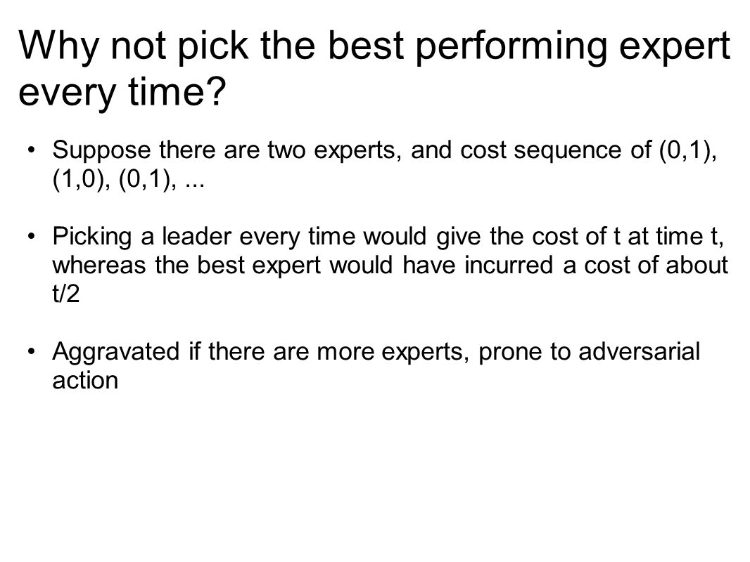 Why not pick the best performing expert every time? Suppose there are two experts, and cost sequence of (0,1), (1,0), (0,1),... Picking a leader every