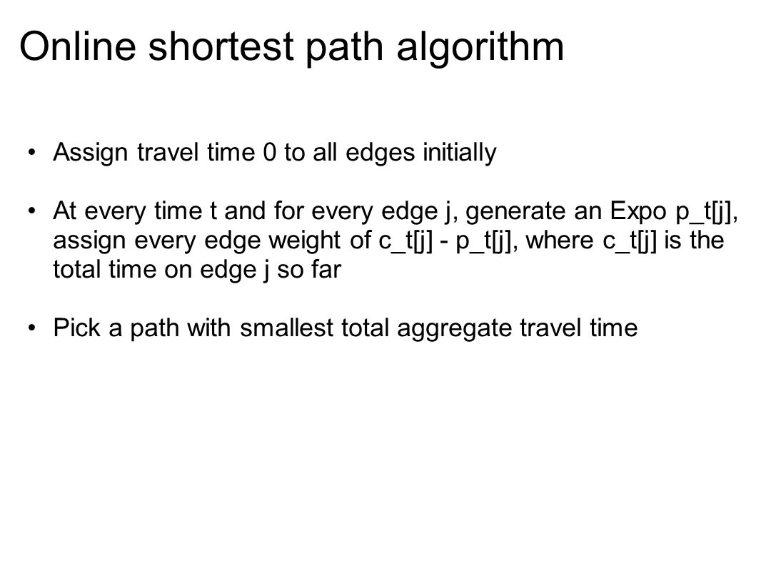 Online shortest path algorithm Assign travel time 0 to all edges initially At every time t and for every edge j, generate an Expo p_t[j], assign every