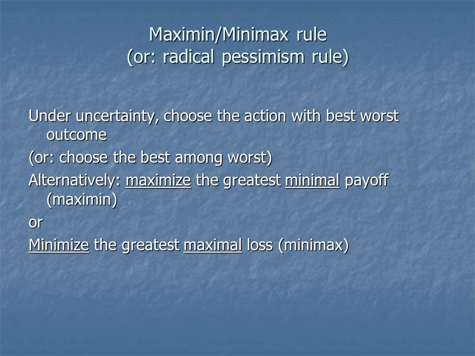 Maximin/Minimax rule (or: radical pessimism rule) Under uncertainty, choose the action with best worst outcome (or: choose the best among worst) Alternatively: maximize the greatest minimal payoff (maximin) or Minimize the greatest maximal loss (minimax)