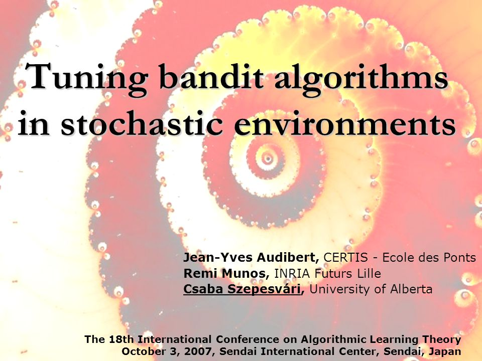 Tuning bandit algorithms in stochastic environments The 18th International Conference on Algorithmic Learning Theory October 3, 2007, Sendai International Center, Sendai, Japan TexPoint fonts used in EMF.