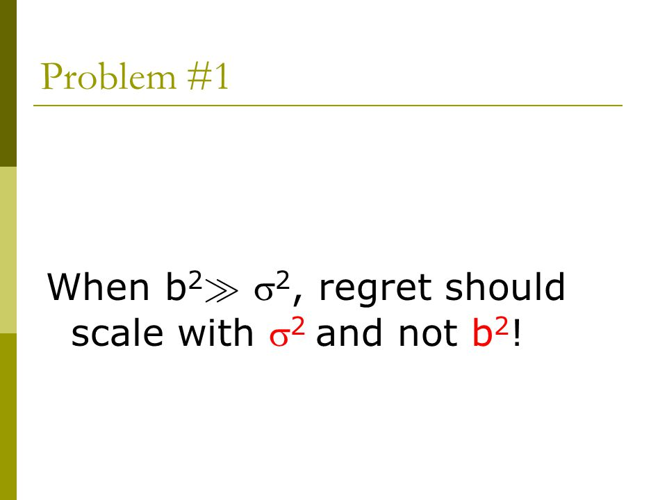 Problem #1 When b 2 À  2, regret should scale with  2 and not b 2 !