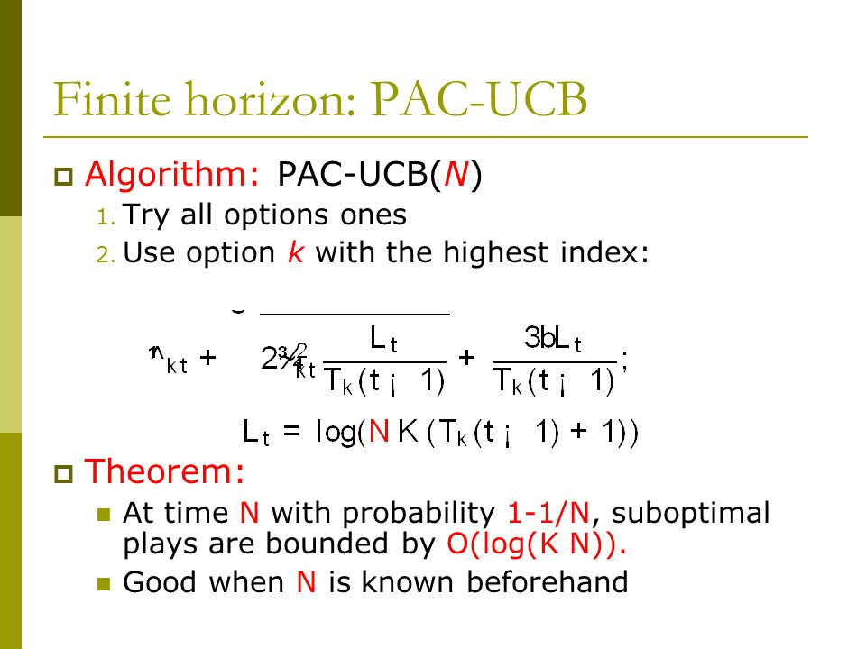 Finite horizon: PAC-UCB  Algorithm: PAC-UCB(N) 1. Try all options ones 2. Use option k with the highest index:  Theorem: At time N with probability