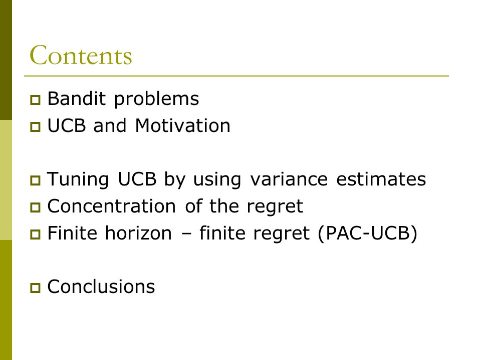 Contents  Bandit problems  UCB and Motivation  Tuning UCB by using variance estimates  Concentration of the regret  Finite horizon – finite regret (PAC-UCB)  Conclusions