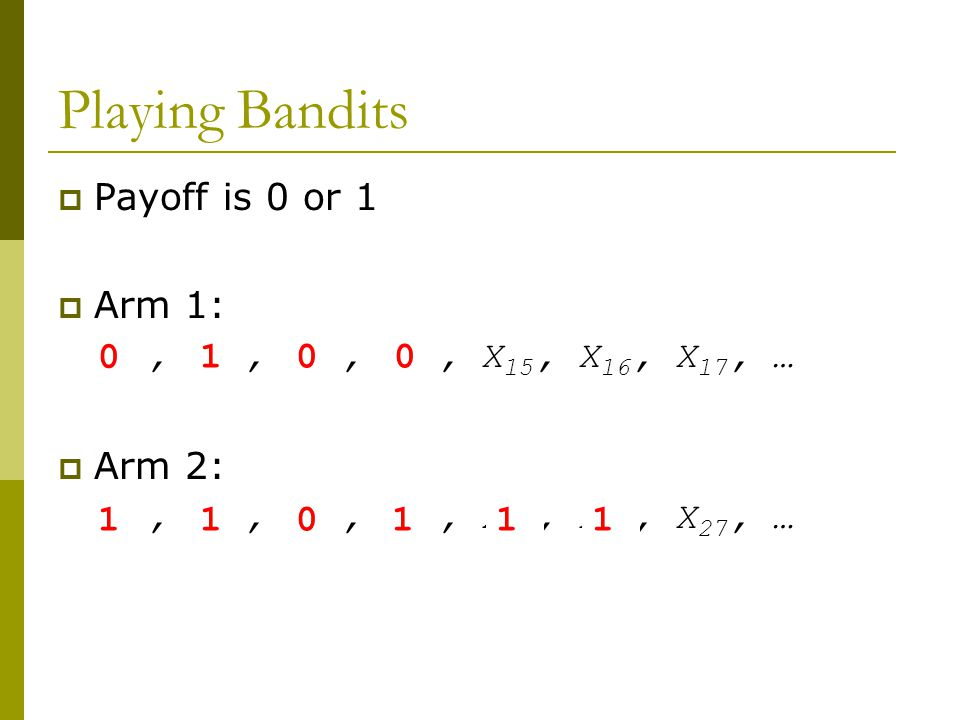 Playing Bandits PPayoff is 0 or 1 AArm 1: X 11, X 12, X 13, X 14, X 15, X 16, X 17, … AArm 2: X 21, X 22, X 23, X 24, X 25, X 26, X 27, … 0 110 10 111 0