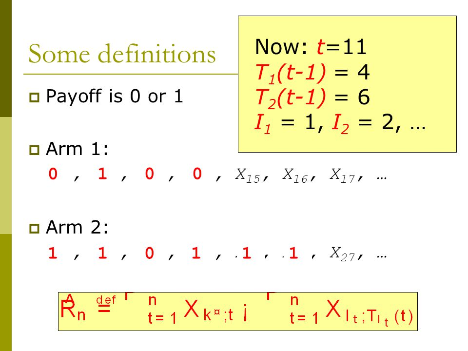 Some definitions  Payoff is 0 or 1  Arm 1: X 11, X 12, X 13, X 14, X 15, X 16, X 17, …  Arm 2: X 21, X 22, X 23, X 24, X 25, X 26, X 27, … 0 110 10 111 0 Now: t=11 T 1 (t-1) = 4 T 2 (t-1) = 6 I 1 = 1, I 2 = 2, …