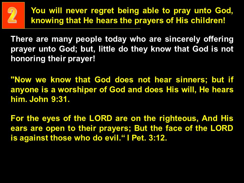 You will never regret being able to pray unto God, knowing that He hears the prayers of His children.