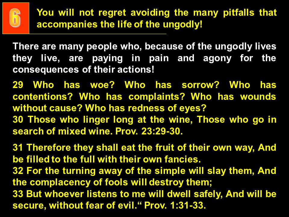 You will not regret avoiding the many pitfalls that accompanies the life of the ungodly.