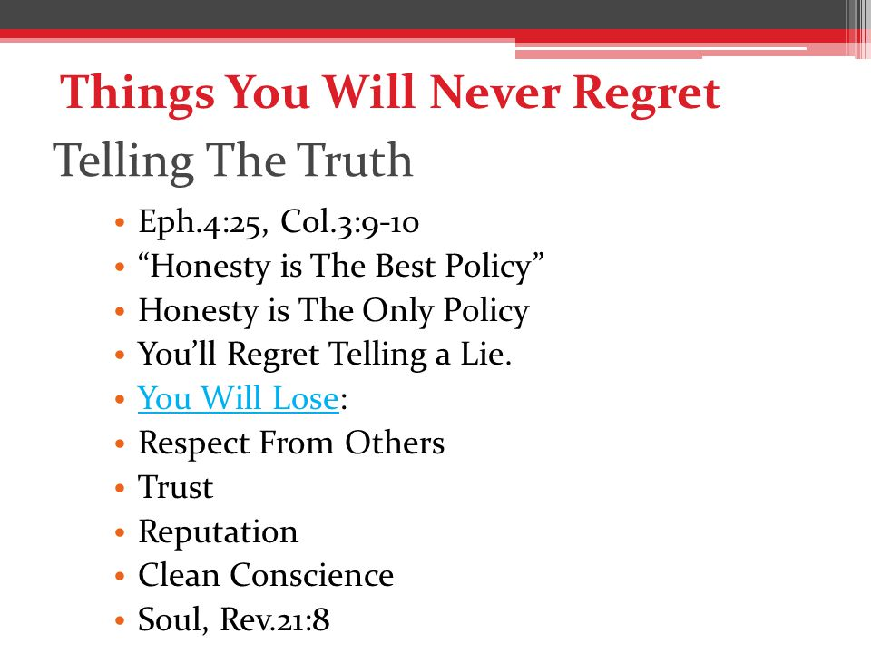 Telling The Truth Eph.4:25, Col.3:9-10 Honesty is The Best Policy Honesty is The Only Policy You'll Regret Telling a Lie.