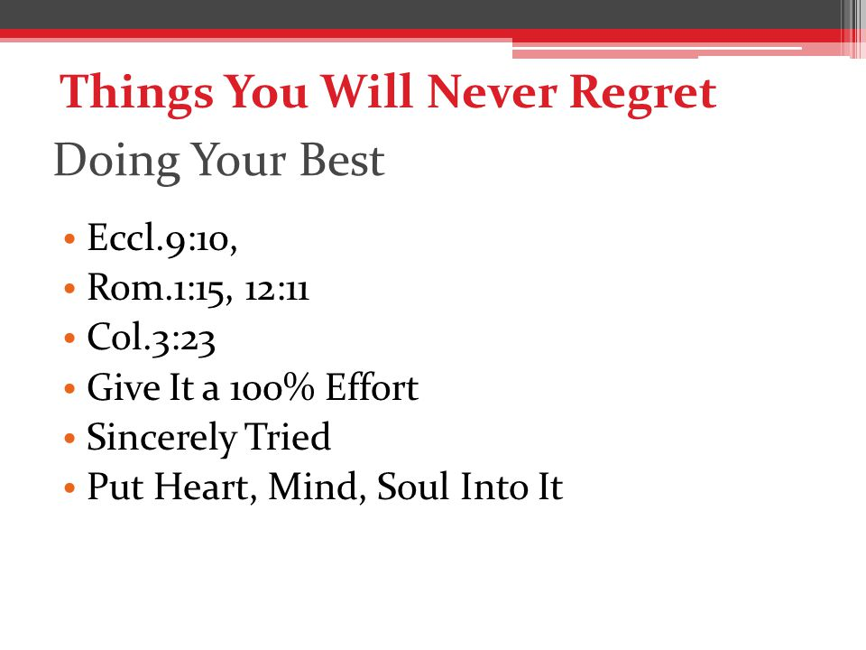 Doing Your Best Eccl.9:10, Rom.1:15, 12:11 Col.3:23 Give It a 100% Effort Sincerely Tried Put Heart, Mind, Soul Into It Things You Will Never Regret