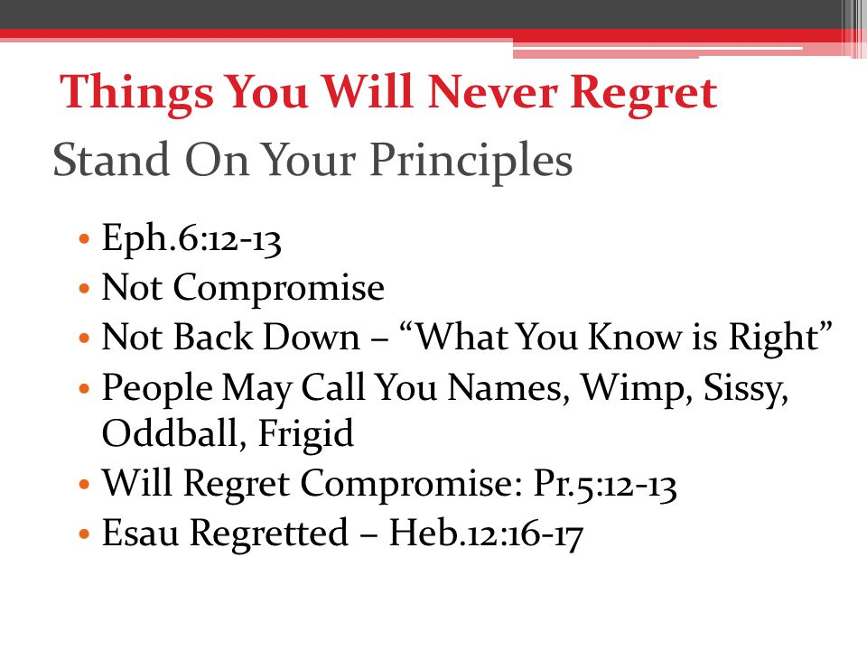 Stand On Your Principles Eph.6:12-13 Not Compromise Not Back Down – What You Know is Right People May Call You Names, Wimp, Sissy, Oddball, Frigid Will Regret Compromise: Pr.5:12-13 Esau Regretted – Heb.12:16-17 Things You Will Never Regret