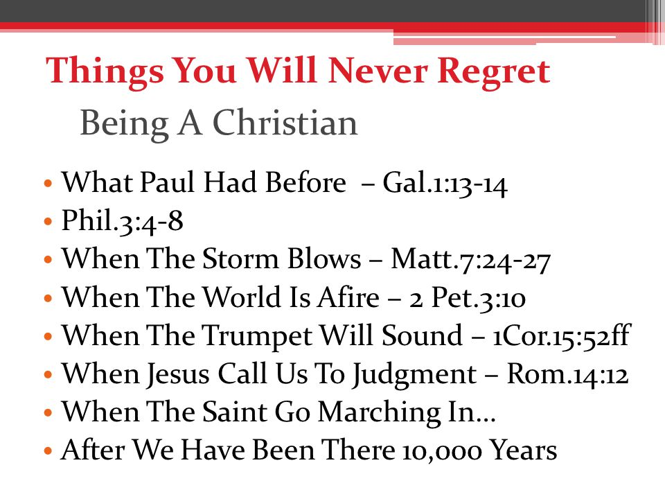 Being A Christian What Paul Had Before – Gal.1:13-14 Phil.3:4-8 When The Storm Blows – Matt.7:24-27 When The World Is Afire – 2 Pet.3:10 When The Trumpet Will Sound – 1Cor.15:52ff When Jesus Call Us To Judgment – Rom.14:12 When The Saint Go Marching In… After We Have Been There 10,000 Years Things You Will Never Regret