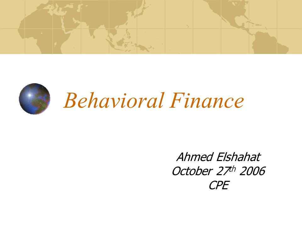 Behavioral Finance Ahmed Elshahat October 27 th 2006 CPE