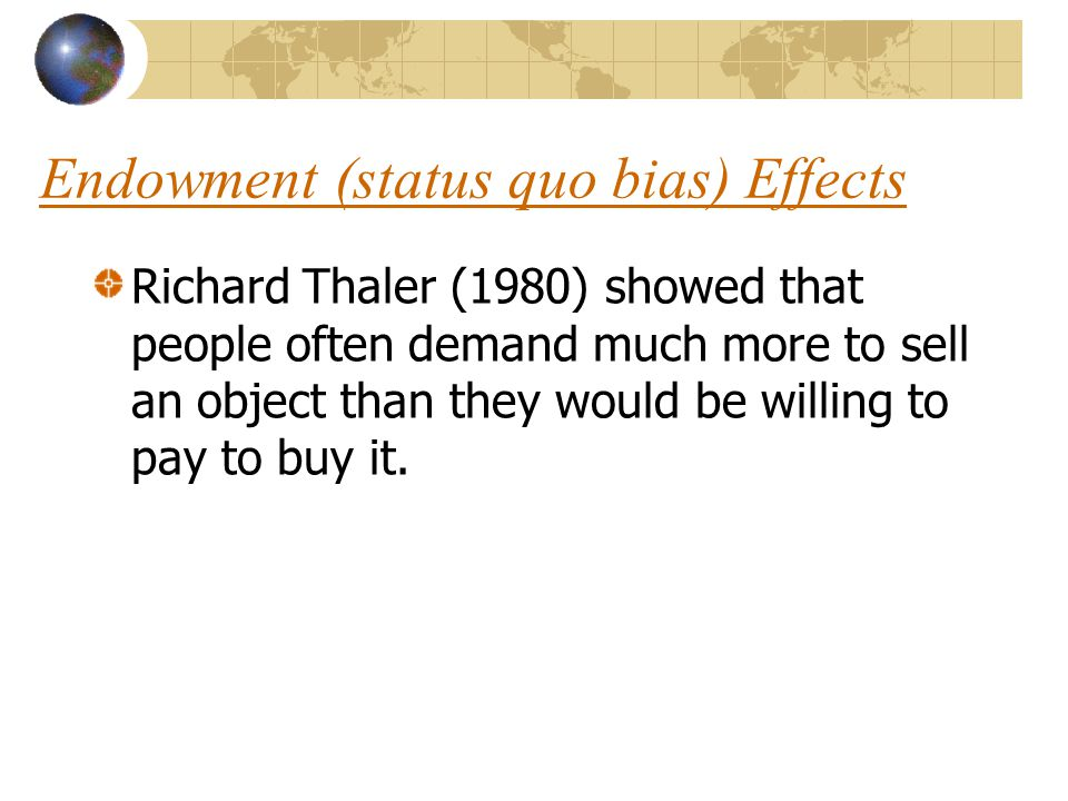 Endowment (status quo bias) Effects Richard Thaler (1980) showed that people often demand much more to sell an object than they would be willing to pay to buy it.