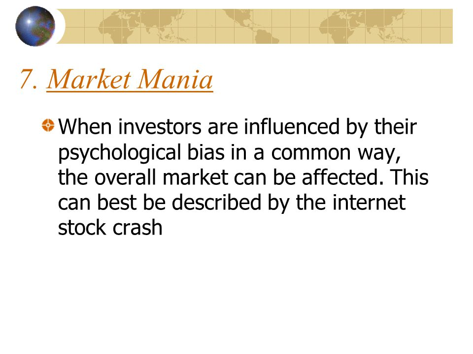 7. Market Mania When investors are influenced by their psychological bias in a common way, the overall market can be affected. This can best be descri