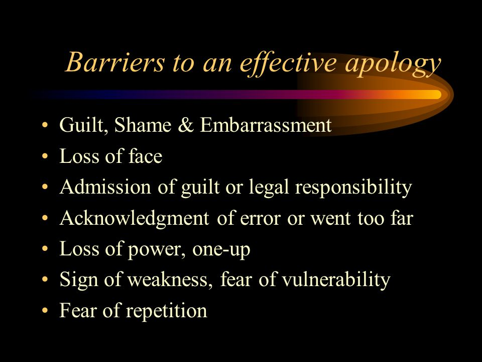 Barriers to an effective apology Guilt, Shame & Embarrassment Loss of face Admission of guilt or legal responsibility Acknowledgment of error or went too far Loss of power, one-up Sign of weakness, fear of vulnerability Fear of repetition