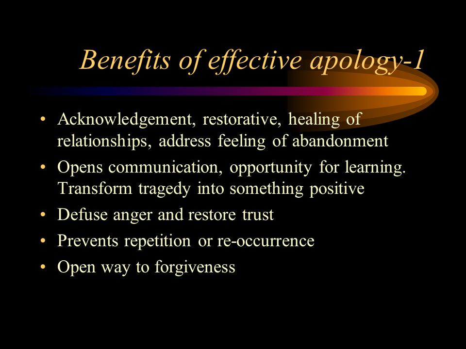 Benefits of effective apology-1 Acknowledgement, restorative, healing of relationships, address feeling of abandonment Opens communication, opportunity for learning.