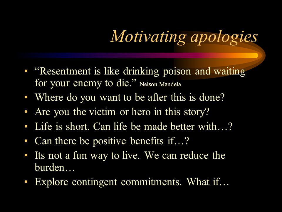 Motivating apologies Resentment is like drinking poison and waiting for your enemy to die. Nelson Mandela Where do you want to be after this is done.