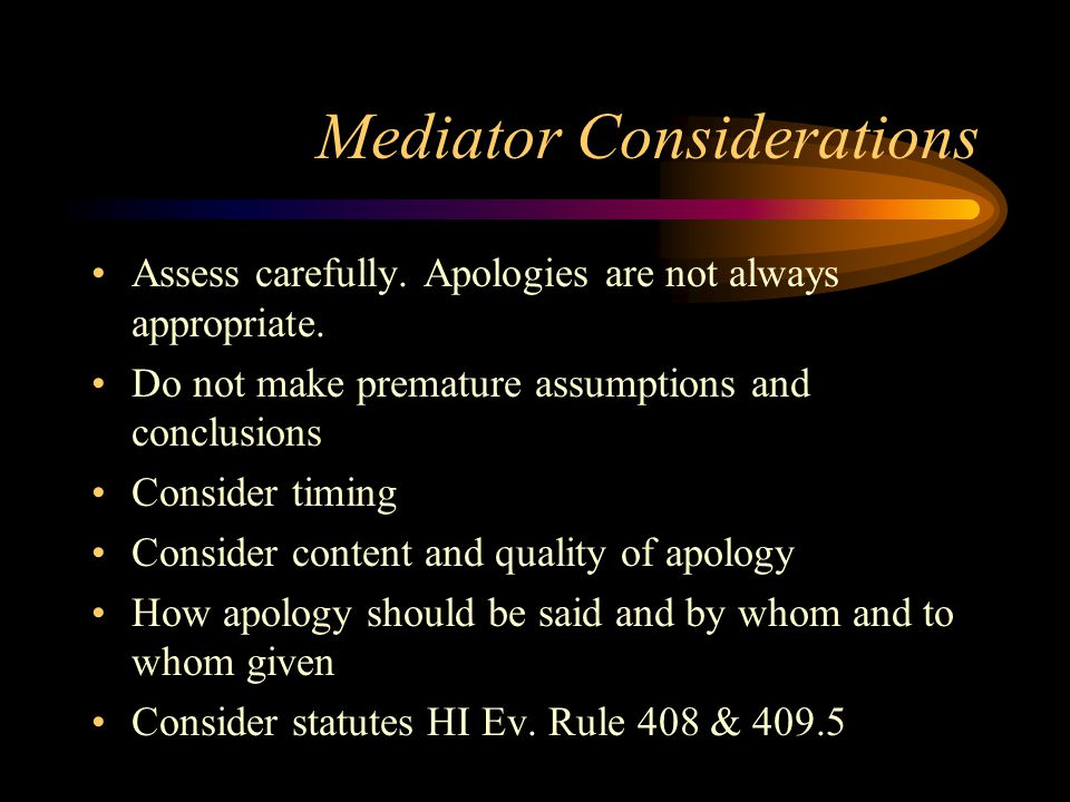 Mediator Considerations Assess carefully. Apologies are not always appropriate.