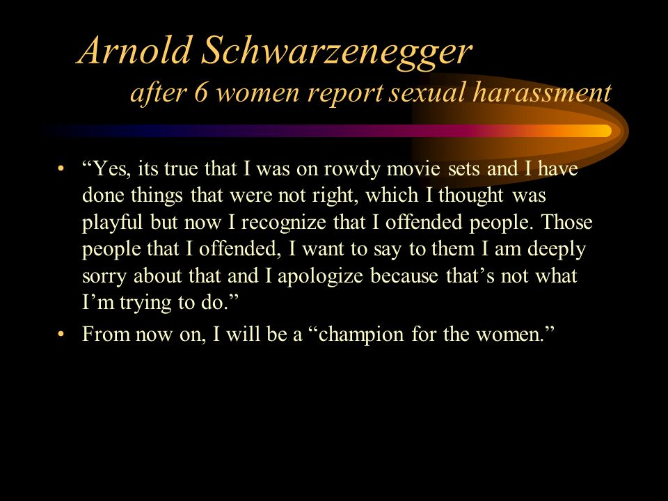 Arnold Schwarzenegger after 6 women report sexual harassment Yes, its true that I was on rowdy movie sets and I have done things that were not right, which I thought was playful but now I recognize that I offended people.