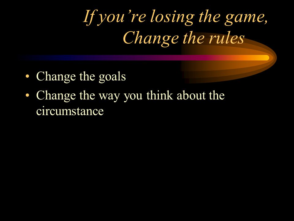 If you're losing the game, Change the rules Change the goals Change the way you think about the circumstance