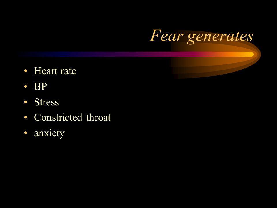 Fear generates Heart rate BP Stress Constricted throat anxiety