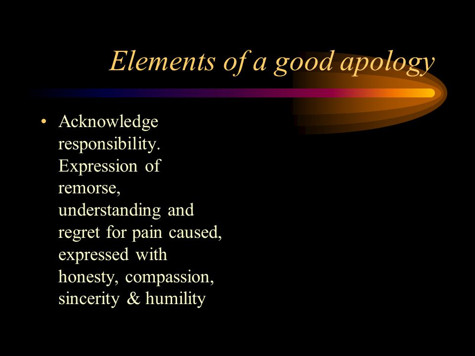 Benefits of effective apology-2 Simple, cheap, reduces need for money Release of negative acidic effect on body, reduction of stress Emotional support & health benefits Reduce desire for punitive damages Closure & moving on
