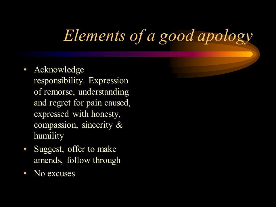Elements of a good apology Acknowledge responsibility.