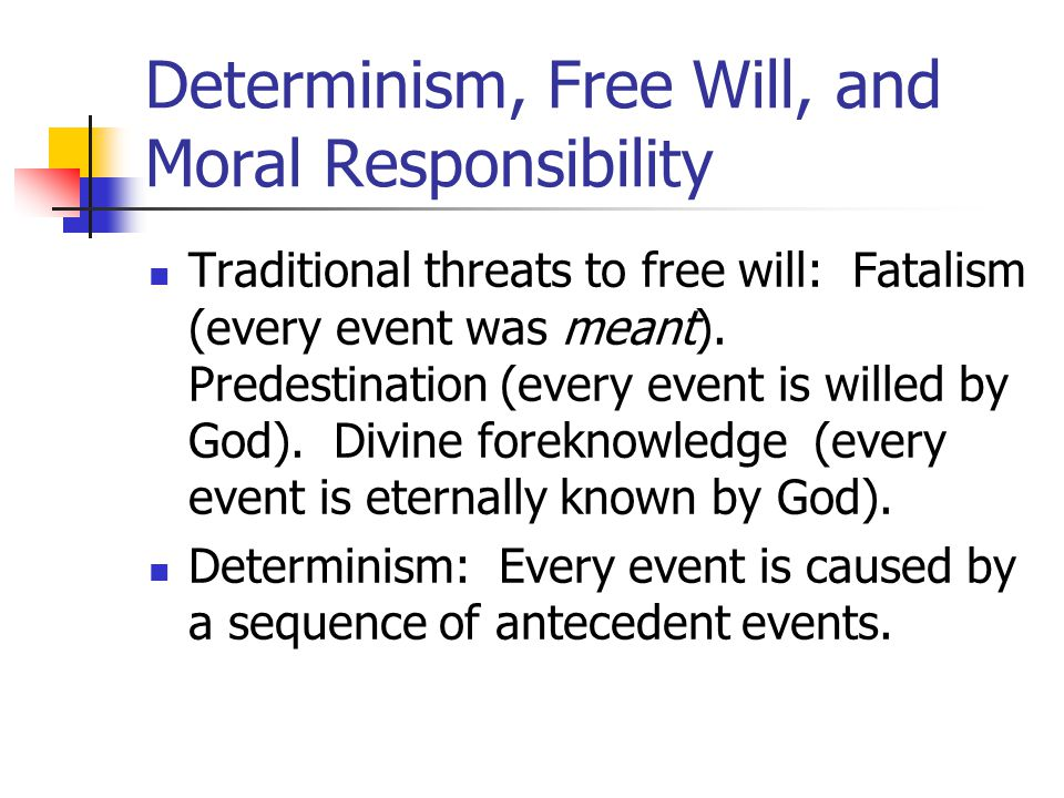 Determinism, Free Will, and Moral Responsibility Traditional threats to free will: Fatalism (every event was meant).