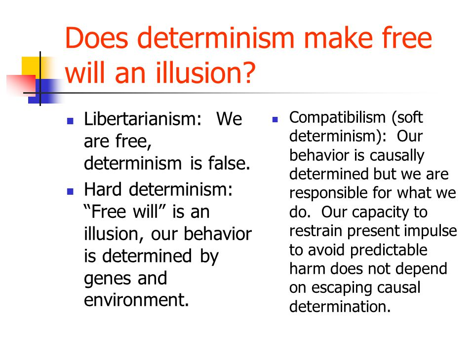 Does determinism make free will an illusion. Libertarianism: We are free, determinism is false.