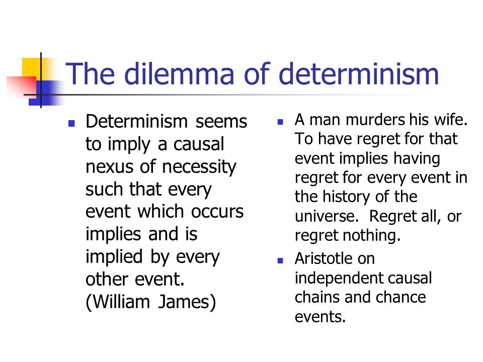 The dilemma of determinism Determinism seems to imply a causal nexus of necessity such that every event which occurs implies and is implied by every other event.