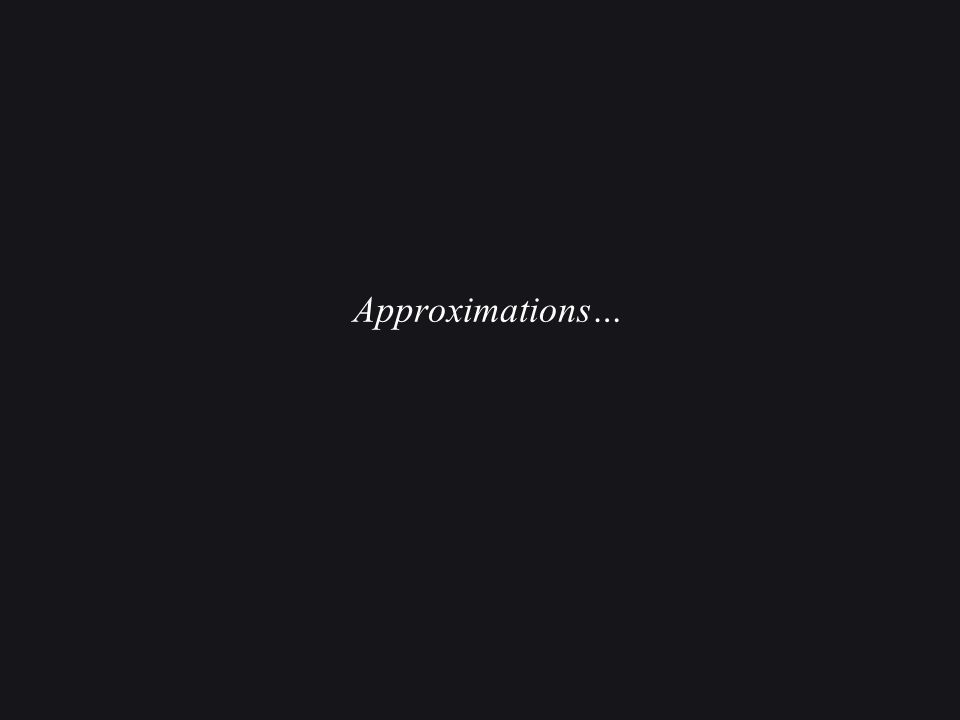 Approximations…