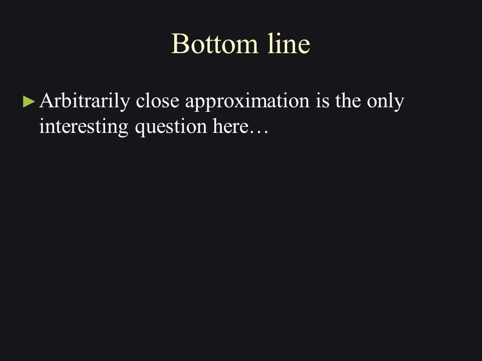 Bottom line ► Arbitrarily close approximation is the only interesting question here…