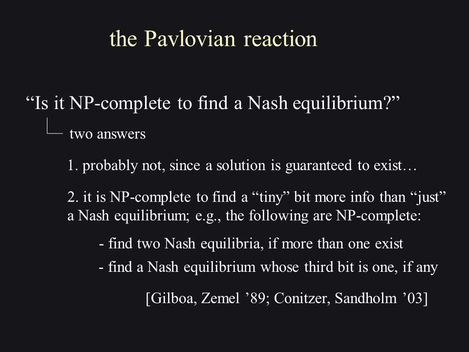In Conclusion the Nash Equilibrium is broken for general games but not for zero-sum games [vN-D-K] ditto for networks of competitors [DP '09] need to characterize the classes of games where our predictions are reliable complexity of approximate equilibria + other solution concepts ditto for anonymous games [DP '07, '08, '09]