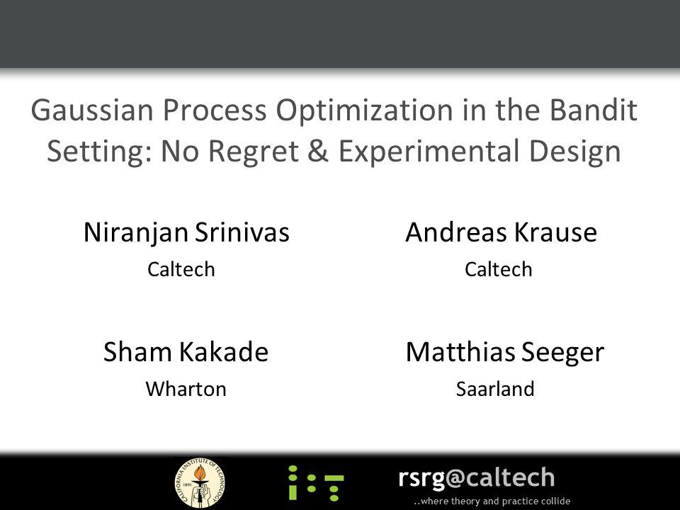 Gaussian Process Optimization in the Bandit Setting: No Regret & Experimental Design Niranjan Srinivas Andreas Krause Caltech Sham Kakade Matthias Seeger Wharton Saarland rsrg@caltech..where theory and practice collide