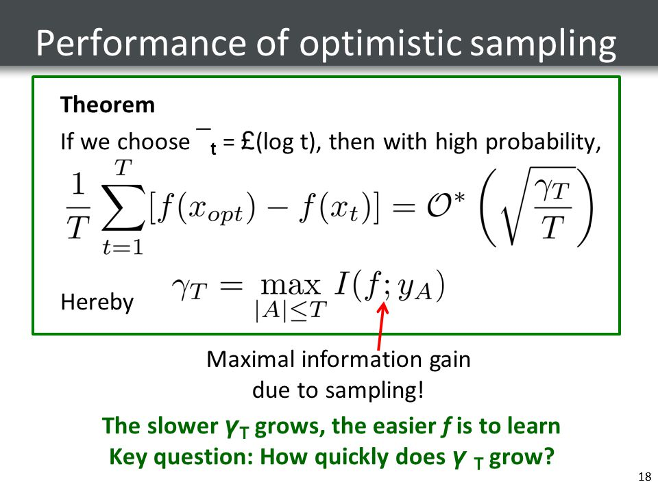 18 Performance of optimistic sampling 18 Theorem If we choose ¯ t = £ (log t), then with high probability, Hereby The slower γ T grows, the easier f is to learn Key question: How quickly does γ T grow.