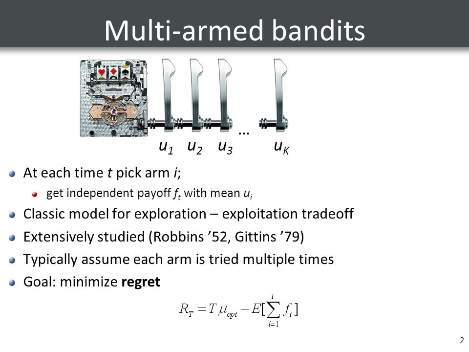 2 Multi-armed bandits At each time t pick arm i; get independent payoff f t with mean u i Classic model for exploration – exploitation tradeoff Extensively studied (Robbins '52, Gittins '79) Typically assume each arm is tried multiple times Goal: minimize regret … u1u1 u2u2 u3u3 uKuK