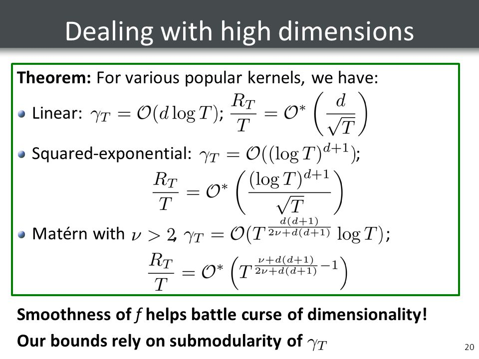 Dealing with high dimensions Theorem: For various popular kernels, we have: Linear: ; Squared-exponential: ; Matérn with, ; Smoothness of f helps battle curse of dimensionality.