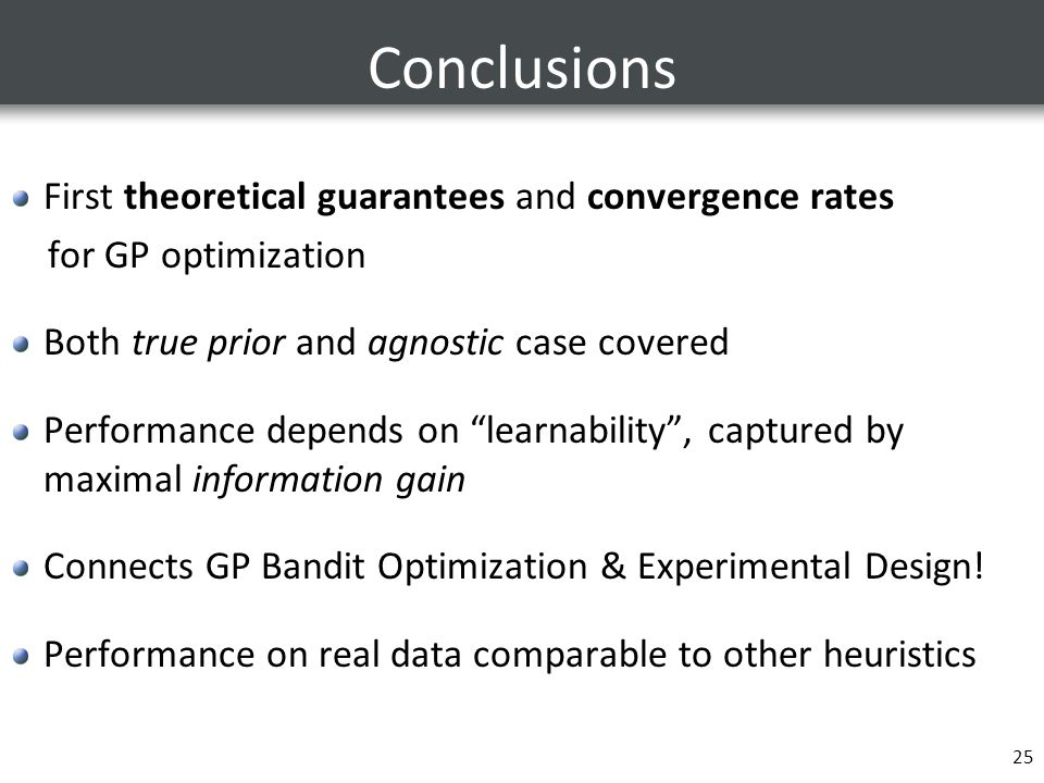 Conclusions First theoretical guarantees and convergence rates for GP optimization Both true prior and agnostic case covered Performance depends on learnability , captured by maximal information gain Connects GP Bandit Optimization & Experimental Design.