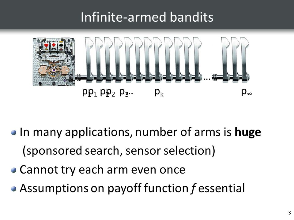 3 Infinite-armed bandits … p1p1 p2p2 p3p3 pkpk …p∞p∞ p1p1 p2p2 … In many applications, number of arms is huge (sponsored search, sensor selection) Cannot try each arm even once Assumptions on payoff function f essential