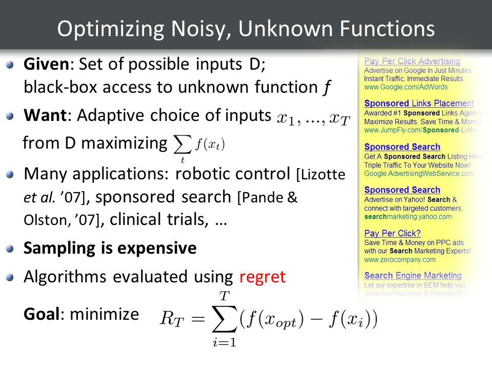 Optimizing Noisy, Unknown Functions Given: Set of possible inputs D; black-box access to unknown function f Want: Adaptive choice of inputs from D maximizing Many applications: robotic control [Lizotte et al.