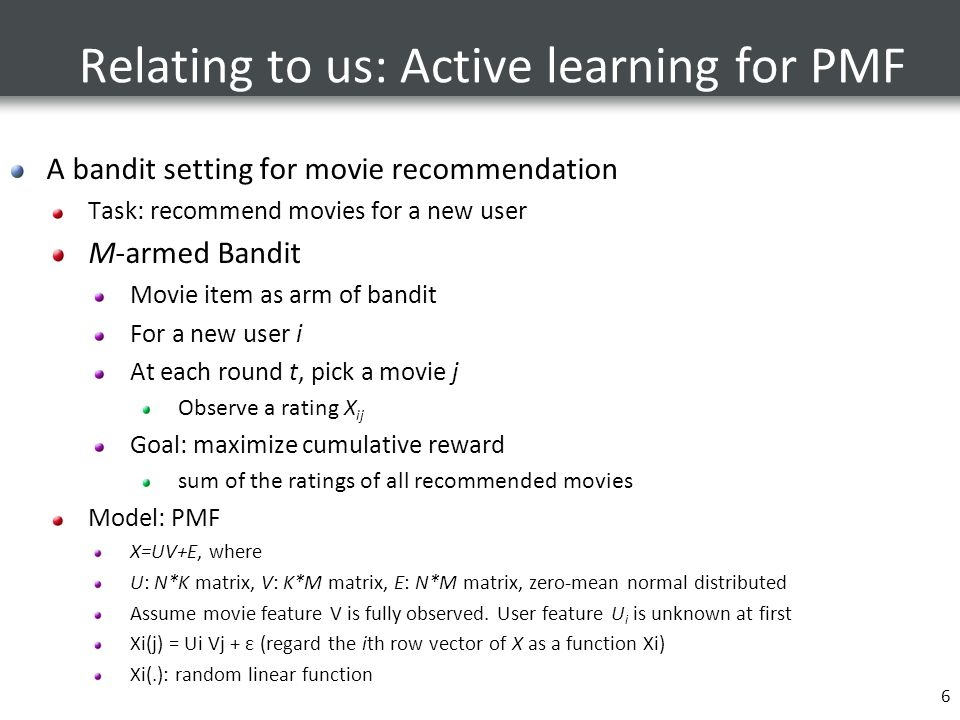 6 Relating to us: Active learning for PMF A bandit setting for movie recommendation Task: recommend movies for a new user M-armed Bandit Movie item as arm of bandit For a new user i At each round t, pick a movie j Observe a rating X ij Goal: maximize cumulative reward sum of the ratings of all recommended movies Model: PMF X=UV+E, where U: N*K matrix, V: K*M matrix, E: N*M matrix, zero-mean normal distributed Assume movie feature V is fully observed.
