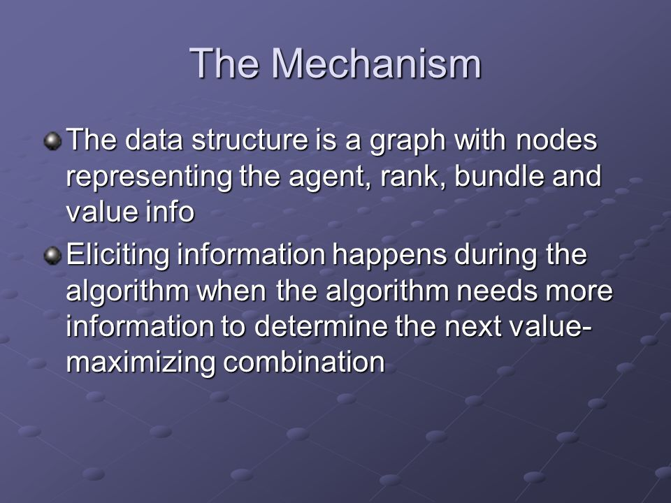 The Mechanism The data structure is a graph with nodes representing the agent, rank, bundle and value info Eliciting information happens during the algorithm when the algorithm needs more information to determine the next value- maximizing combination