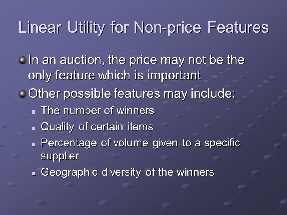 Linear Utility for Non-price Features In an auction, the price may not be the only feature which is important Other possible features may include: The number of winners The number of winners Quality of certain items Quality of certain items Percentage of volume given to a specific supplier Percentage of volume given to a specific supplier Geographic diversity of the winners Geographic diversity of the winners