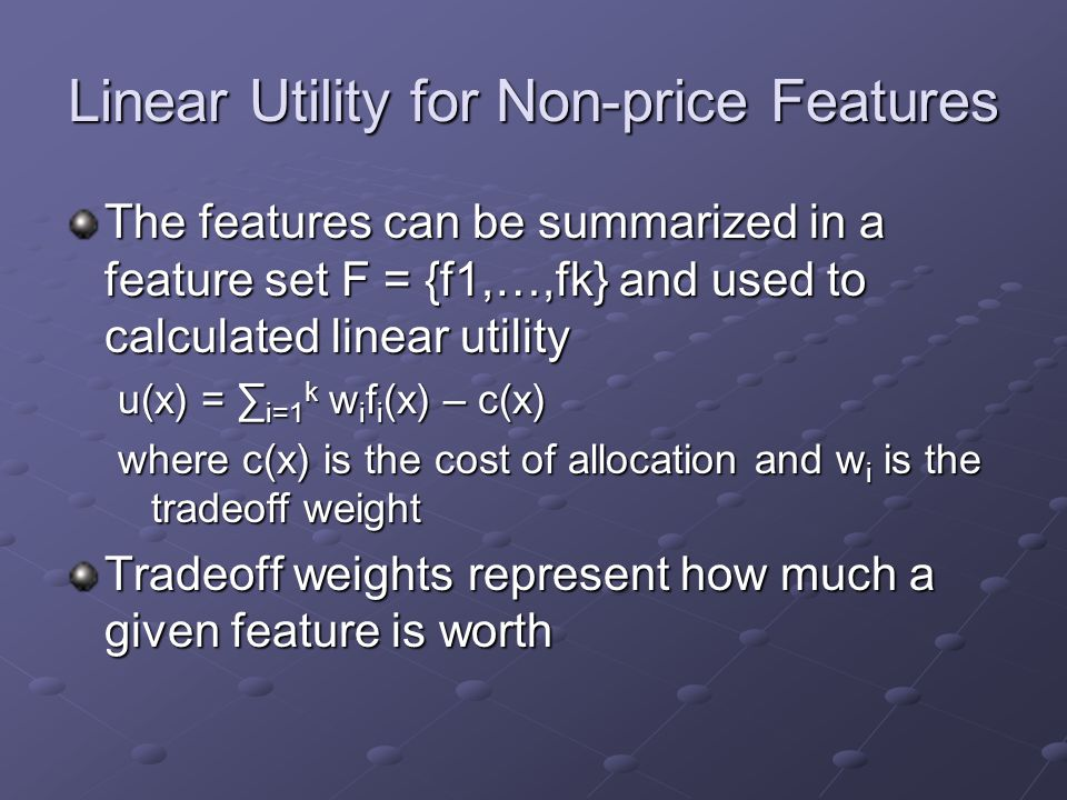 Linear Utility for Non-price Features The features can be summarized in a feature set F = {f1,…,fk} and used to calculated linear utility u(x) = ∑ i=1 k w i f i (x) – c(x) where c(x) is the cost of allocation and w i is the tradeoff weight Tradeoff weights represent how much a given feature is worth