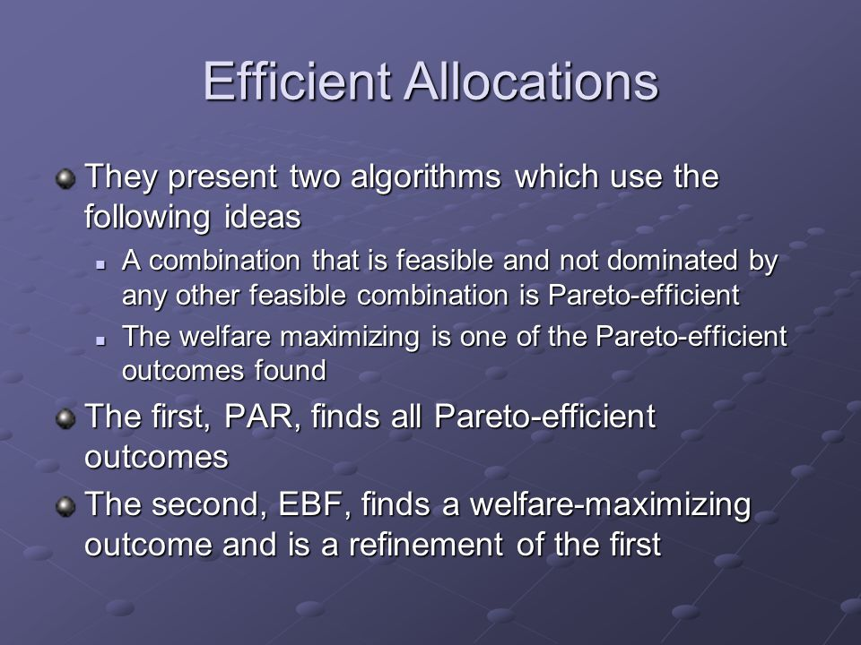 Efficient Allocations They present two algorithms which use the following ideas A combination that is feasible and not dominated by any other feasible combination is Pareto-efficient A combination that is feasible and not dominated by any other feasible combination is Pareto-efficient The welfare maximizing is one of the Pareto-efficient outcomes found The welfare maximizing is one of the Pareto-efficient outcomes found The first, PAR, finds all Pareto-efficient outcomes The second, EBF, finds a welfare-maximizing outcome and is a refinement of the first