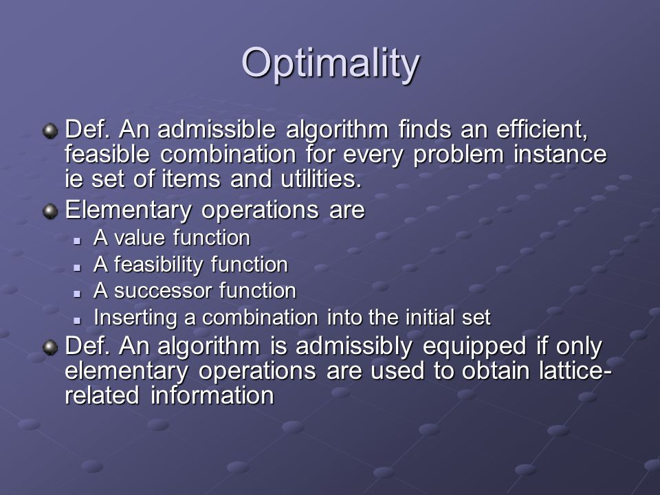 Optimality Def. An admissible algorithm finds an efficient, feasible combination for every problem instance ie set of items and utilities. Elementary