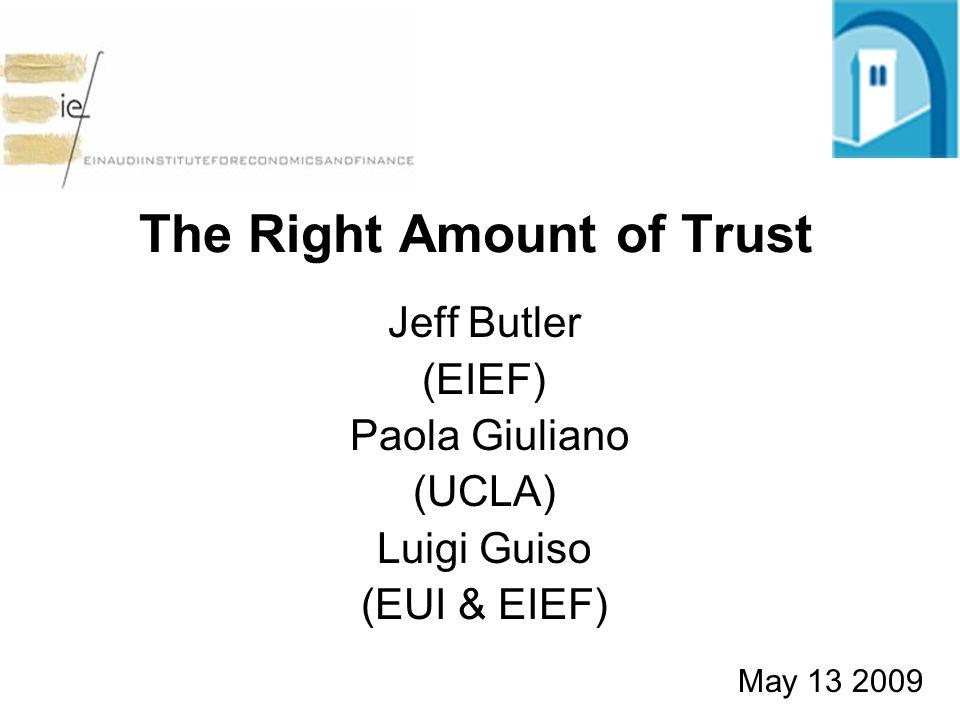 The Right Amount of Trust Jeff Butler (EIEF) Paola Giuliano (UCLA) Luigi Guiso (EUI & EIEF) May 13 2009